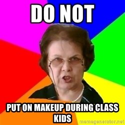 teacher - do not put on makeup during class kids