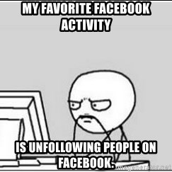 computer guy - My favorite Facebook activity  Is unfollowing people on Facebook.
