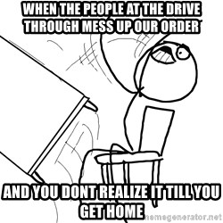 Desk Flip Rage Guy - when the people at the drive through mess up our order and you dont realize it till you get home