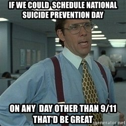 Yeah that'd be great... - If we could  schedule national suicide prevention day On any  day OTHER than 9/11 that'd be great