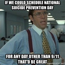 Yeah that'd be great... - If we could schedule National suicide prevention day for any day other than 9/11 that'd be great