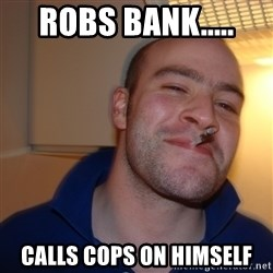 Good Guy Greg - robs bank..... calls cops on himself