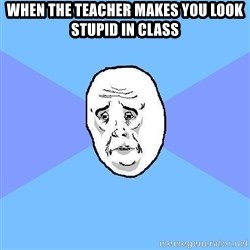 Okay Guy - when the teacher makes you look stupid in class
