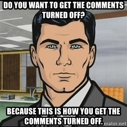 Archer - Do you want to get the comments turned off? Because this is how you get the comments turned off.