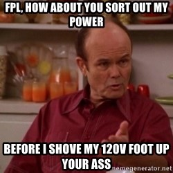 Red Forman - Fpl, how aboUt you sort out my power Before i shove my 120V foot up your ass