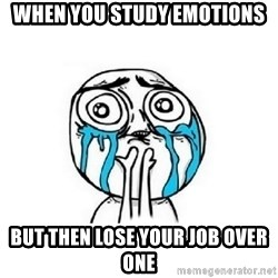 Crying face - When you study emotions But then lose your job over one