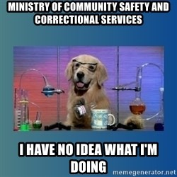 Chemistry Dog - Ministry of community safety and correctional services I have no idea what I'm doing