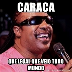 stevie wonder - CARACA QUE LEGAL QUE VEIO TODO MUNDO