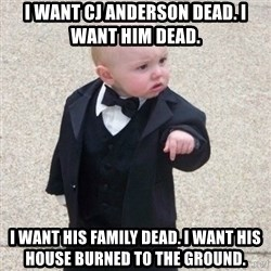 Mafia Baby - I WANT CJ ANDERSON DEAD. I want him dead. I WANT HIS FAMILY DEAD. I want his house burned to the ground.