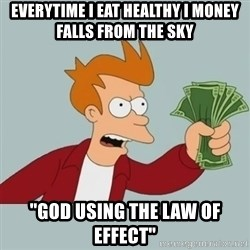 "Shut Up And Take My Money Fry - everytime I eat healthy i money falls from the sky ""God using the law of effect"""