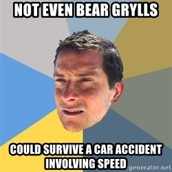 Bear Grylls - Not even bear grylls could survive a car accident involving speed