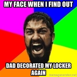 sparta - My face when I find out Dad decorated my locker again