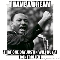 I HAVE A DREAM - I have a dream That one day justin will buy a controller