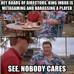 See? Nobody Cares - Hey boars of directors, king inbox is metagaming and harassing a player See, nobody cares