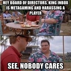 See? Nobody Cares - Hey board of directors, king inbox is metagaming and harassing a player See, nobody cares