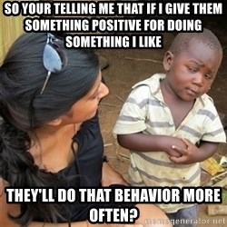 So You're Telling me - So your telling me that if I give them something positive for doing something I like they'll do that behavior more often?