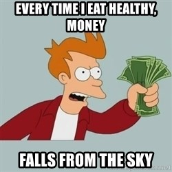 Shut Up And Take My Money Fry - Every time I eat healthy, money falls from the sky