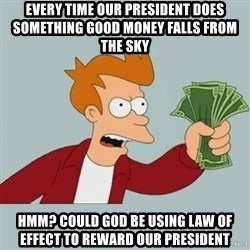 Shut Up And Take My Money Fry - Every time our president does something good money falls from the sky hmm? could god be using law of effect to reward our president