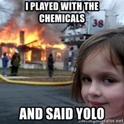 Disaster Girl - I played with the chemicals and said yolo