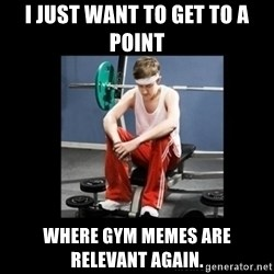 Annoying Gym Newbie - I just want to get to a point Where gym memes are Relevant again.