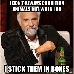 I Dont Always Troll But When I Do I Troll Hard - I don't always condition animals but when i do I STICK THEM IN BOXES