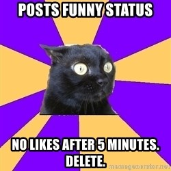 Anxiety Cat - posts funny status no likes after 5 minutes. delete.