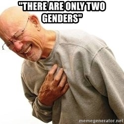"""Old Man Heart Attack - """"THERE ARE ONLY TWO GENDERS"""""""