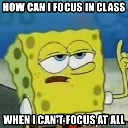 Tough Spongebob - how can i focus in class  when i can't focus at all
