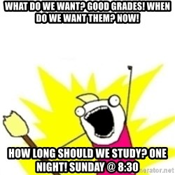 x all the y - What do we want? Good grades! when do we want them? now! how long should we study? one night! sunday @ 8:30