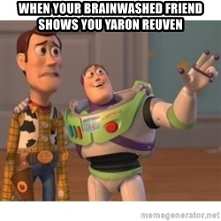 Toy story - When your brainwashed friend shows you yaron reuven