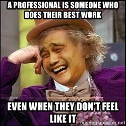 yaowonkaxd - A pROFESSIONAL IS SOMEONE WHO DOES THEIR BEST WORK EVEN WHEN THEY DON'T FEEL LIKE IT