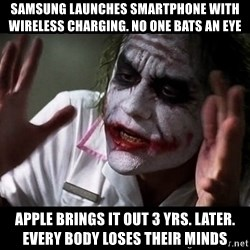 joker mind loss - Samsung launches smartphone with wireless charging. No one bats an eye Apple brings it out 3 yrs. Later. Every body loses their minds