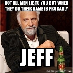 Dos Equis Guy gives advice - Not ALL MEN lie to you but when they do their name is probably  JEFF