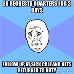 Okay Guy - ER requests quarters for 3 days  FolLow up at sick call and gets returned to duty