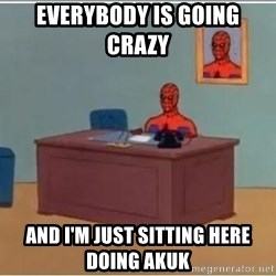 Spiderman Desk - EVERYBODY IS GOING CRAZY   AND I'M JUST SITTING HERE DOING AKUK