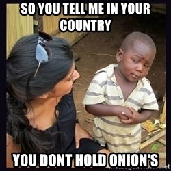 Skeptical third-world kid - So you tell me in your country you dont hold onion's