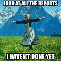 Look at all the things - look at all the reports I haven't done yet