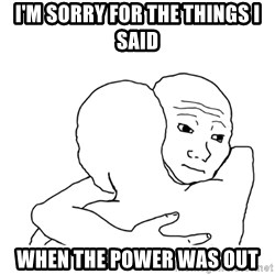 I know that feel bro blank - I'm sorry for the things I said When the power was out