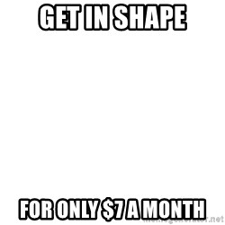 Blank Meme - Get in shape FOr only $7 a month
