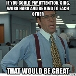 That would be great - If you could pay attention, sing, work hard and be kind to each other that would be great