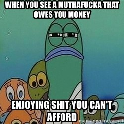 Serious Fish Spongebob - When you see a muthafucka that owes you money Enjoying shit you can't afford
