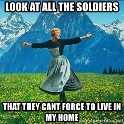 Look at all the things - look at all the soldiers that they cant force to live in my home