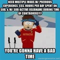 you're gonna have a bad time guy - Need multiple mods w/ previous experience, CSS, hours per day spent on sub, & W/ sub-active username during time of controversy?  You're Gonna have a bad time