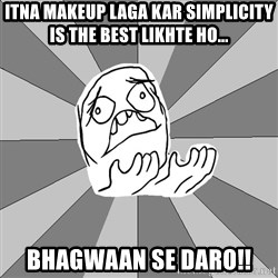 Whyyy??? - itna makeup laga kar simplicity is the best likhte ho... bhagwaan se daro!!
