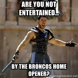 GLADIATOR - Are you not eNtertained... By the broncos home oPener?