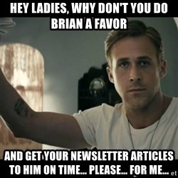 ryan gosling hey girl - hey ladies, why don't you do brian a favor and get your newsletter articles to him on time... please... for me...