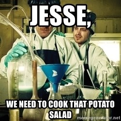 breaking bad - Jesse, We need to cook that potato salad