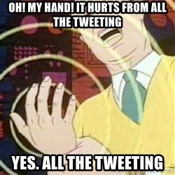 must not fap - Oh! My hand! It hurts from all the tweeting Yes. All the tweeting