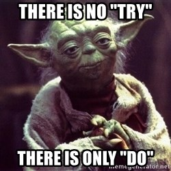 "Yoda - There is no ""try"" There is only ""do"""