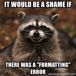 "evil raccoon - It would be a shame if there was a ""formatting"" error"